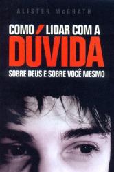 COMO LIDAR COM A DÚVIDA - SOBRE DEUS E SOBRE VOCÊ MESMO
