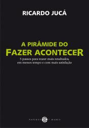 PIRAMIDE DO FAZER ACONTECER, A - 5 PASSOS PARA TRAZER MAIS RESULTADOS