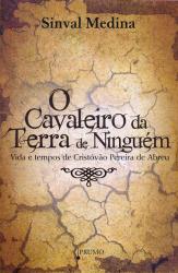 CAVALEIRO DA TERRA DE NINGUÉM, O - VIDA E TEMPOS DE CRISTÓVÃO PEREIRA DE ABREU