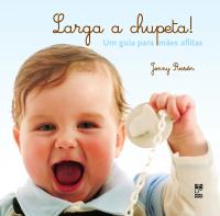 LARGA A CHUPETA! - UM GUIA PARA MÃES AFLITAS