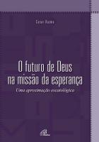 FUTURO DE DEUS NA MISSAO DA ESPERANCA, O- UMA APROXIMAÇÃO ESCATOLOGICA