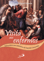 VISITA AOS ENFERMOS - GUIA PRATICO PARA MINISTROS DA SAGRADA COMUNHAO - 1ª