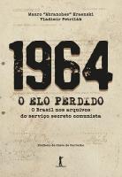 1964 O ELO PERDIDO - O BRASIL NOS ARQUIVOS DO SERVIÇO SECRETO COMUNISTA