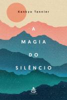 A MAGIA DO SILÊNCIO - UM OLHAR MODERNO E DESCONTRAÍDO SOBRE PRÁTICAS E TRADIÇÕES MILENARES QUE CONDUZEM À CALMA E À SERENIDADE
