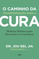 O CAMINHO DA TRANSFORMAÇÃO PARA A CURA - MEDICINA HOLÍSTICA PARA DESENVOLVER A CONSCIÊNCIA