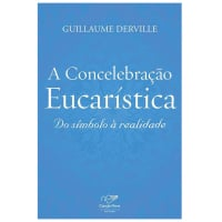CONCELEBRACAO EUCARISTICA, A - DO SIMBOLO A REALIDADE - 1ª