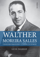 WALTHER MOREIRA SALLES - O BANQUEIRO-EMBAIXADOR E A CONSTRUÇÃO DO BRASIL