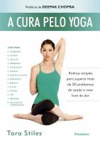 A CURA PELO YOGA - ROTINAS SIMPLES PARA SUPERAR MAIS DE 50 PROBLEMAS DE SAÚDE E VIVER LIVRE DA DOR
