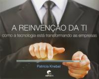 REINVENCAO DE TI, A - COMO A TECNOLOGIA ESTÁ TRANSFORMANDO AS EMPRESAS - 1ª