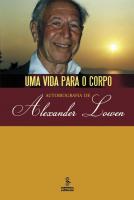 UMA VIDA PARA O CORPO - AUTOBIOGRAFIA DE ALEXANDER LOWEN