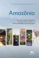 """AMAZÔNIA, UM LUGAR TEOLÓGICO - COMENTÁRIO TEOLÓGICO-ESPIRITUAL DO DOCUMENTO FINAL DO SÍNODO E DA EXORTAÇÃO APOSTÓLICA """"QUERIDA AMAZÔNIA"""""""