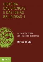 HISTÓRIA DAS CRENÇAS E DAS IDEIAS RELIGIOSAS - VOLUME 1: DA IDADE DA PEDRA AOS MISTÉRIOS DE ELÊUSIS