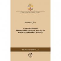 DOCUMENTOS DA IGREJA 63 - INSTRUÇÃO - A CONVERSÃO PASTORAL DA COMUNIDADE PAROQUIAL A SERVIÇO DA MISSÃO EVANGELIZADORA DA IGREJA
