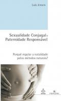 SEXUALIDADE CONJUGAL E PATERNIDADE RESPONSÁVEL - PORQUÊ REGULAR A NATALIDADE PELO MÉTODOS NATURAIS?