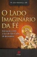 LADO IMAGINARIO DA FE, O - INICIACAO CRISTA A LUZ DE SAO CIRILO DE...