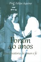FORAM 40 ANOS - UMA HISTORIA DE AMOR E FE