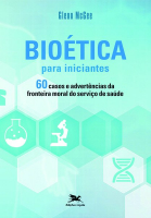 BIOÉTICA PARA INICIANTES - 60 CASOS E ADVERTÊNCIAS DA FRONTEIRA MORAL DO SERVIÇO DE SAÚDE