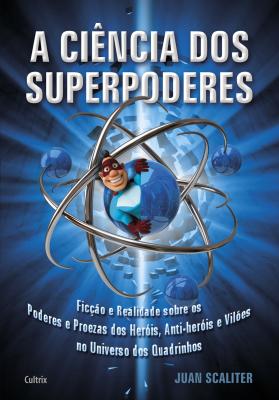 A CIÊNCIA DOS SUPERPODERES - FICÇÃO E REALIDADE SOBRE OS PODERES E PROEZAS DOS HERÓIS, ANTI-HERÓIS E VILÕES NO UNIVERSO DOS QUADRINHOS
