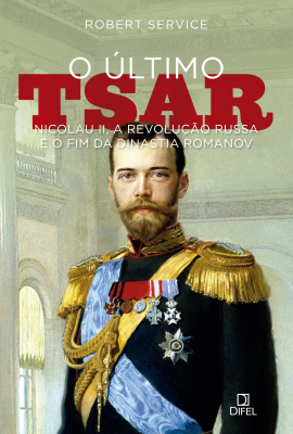 ÚLTIMO TSAR, O - NICOLAU II A REVOLUÇÃO RUSSA E O FIM DA DINASTIA ROMANOV