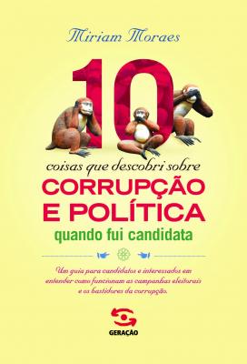 10 COISAS QUE DESCOBRI SOBRE CORRUPÇÃO E POLÍTICA QUANDO FUI CANDIDATA - UM GUIA PARA CANDIDATOS E INTERESSADOS EM ENTENDER COMO FUNCIONAM AS CAMPANHAS ELEITORAIS E OS BASTIDORES DA CORRUPÇÃO