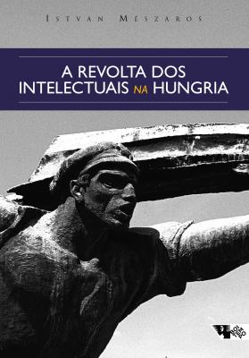 A REVOLTA DOS INTELECTUAIS NA HUNGRIA - DOS DEBATES SOBRE LUKÁCS E TIBOR DÉRY AO CÍRCULO PETÖFI