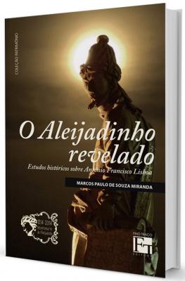 ALEIJADINHO REVELADO, O - ESTUDOS HISTORICOS SOBRE ANTONIO FRANCISCO LISBOA