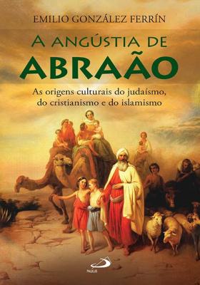 ANGÚSTIA DE ABRÃAO, A - AS ORIGENS CULTURAIS DO JUDAÍSMO DO CRISTIANISMO E DO ISLAMISMO