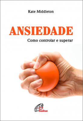 ANSIEDADE - COMO CONTROLAR E SUPERAR