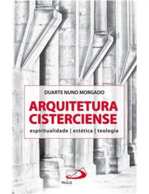 ARQUITETURA CISTERCIENSE - ESPIRITUALIDADE ESTETICA TEOLOGIA