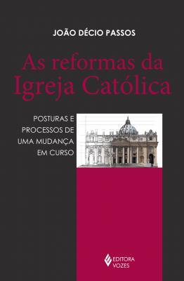 AS REFORMAS DA IGREJA CATÓLICA - POSTURAS E PROCESSOS DE UMA MUDANÇA EM CURSO