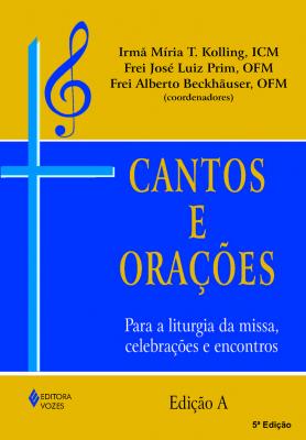 CANTOS E ORAÇÕES - EDIÇÃO A - PARA A LITURGIA DA MISSA, CELEBRAÇÕES E ENCONTROS