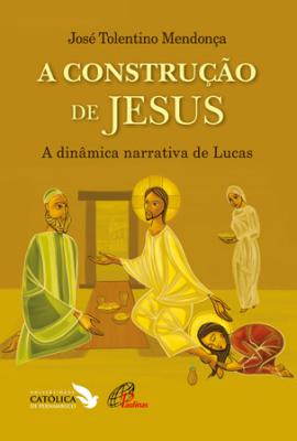 CONSTRUÇÃO DE JESUS, A - A DINÂMICA NARRATIVA DE LUCAS
