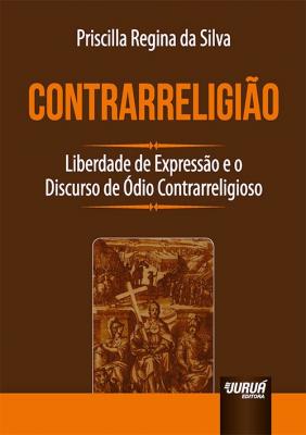 CONTRARRELIGIÃO - LIBERDADE DE EXPRESSÃO E O DISCURSO DE ÓDIO CONTRARRELIGIOSO