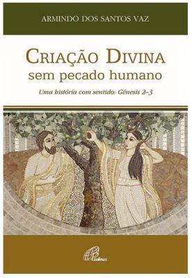 CRIAÇÃO DIVINA SEM PECADO HUMANO - UMA HISTÓRIA COM SENTIDO - GÉNESIS 2-3