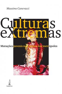 CULTURAS EXTREMAS - MUTAÇÕES JUVENIS NOS CORPOS DAS METRÓPOLES