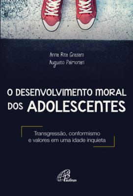 DESENVOLVIMENTO MORAL DOS ADOLESCENTES, O - TRANSGRESSÃO CONFORMISMO E VALORES EM UMA IDADE INQUIETA