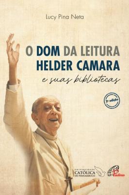 DOM DA LEITURA, O - HELDER CAMARA E SUAS BIBLIOTECAS
