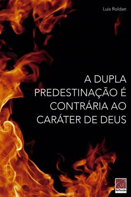 DUPLA PREDESTINAÇÃO É CONTRÁRIA AO CARÁTER DE DEUS, A