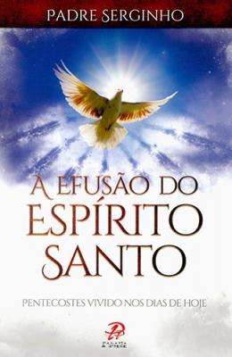 EFUSÃO DO ESPIRITO SANTO, A - PENTECOSTES VIVIDO NOS DIAS DE HOJE