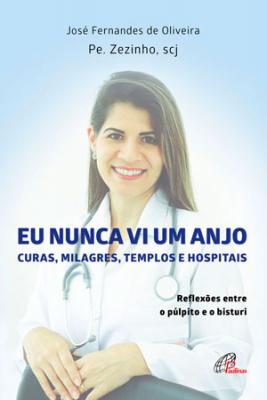 EU NUNCA VI UM ANJO - CURAS MILAGRES TEMPLOS E HOSPITAIS