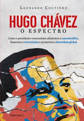 HUGO CHÁVEZ, O ESPECTRO - COMO O PRESIDENTE VENEZUELANO ALIMENTOU O NARCOTRÁFICO, FINANCIOU O TERRORISMO E PROMOVEU A DESORDEM GLOBAL