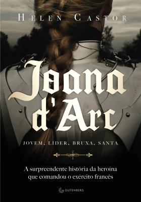 JOANA D'ARC - A SURPREENDENTE HISTÓRIA DA HEROÍNA QUE COMANDOU O EXÉRCITO FRANCÊS