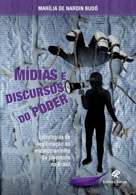 MÍDIAS E DISCURSOS DO PODER - ESTRATÉGIAS DE LEGITIMAÇÃO DO ENCARCERAMENTO DA JUVENTUDE NO BRASIL