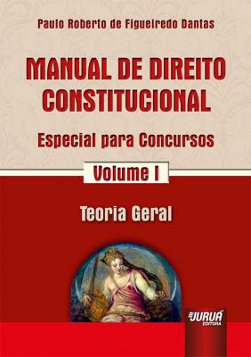 MANUAL DE DIREITO CONSTITUCIONAL - ESPECIAL PARA CONCURSOS - VOLUME I - TEORIA GERAL