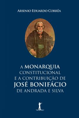 MONARQUIA CONSTITUCIONAL E A CONTRIBUIÇÃO DE JOSÉ BONIFÁCIO DE ANDRADA E SILVA, A
