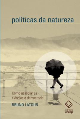 POLÍTICAS DA NATUREZA - COMO ASSOCIAR AS CIÊNCIAS À DEMOCRACIA