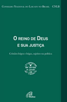 REINO DE DEUS E SUA JUSTIÇA, O - ANO NACIONAL DO LAICATO 2018 - CRISTÃOS LEIGOS E LEIGAS SUJEITOS NA POLÍTICA