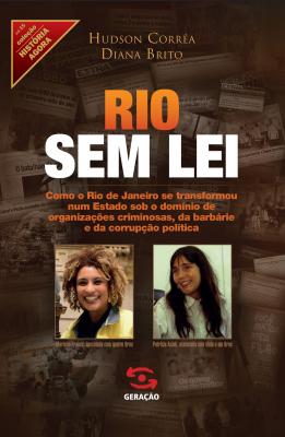RIO SEM LEI - COMO O RIO DE JANEIRO SE TRANSFORMOU NUM ESTADO SOB O DOMÍNIO DE ORGANIZAÇÕES CRIMINOSAS, DA BARBÁRIE E DA CORRUPÇÃO POLÍTICA