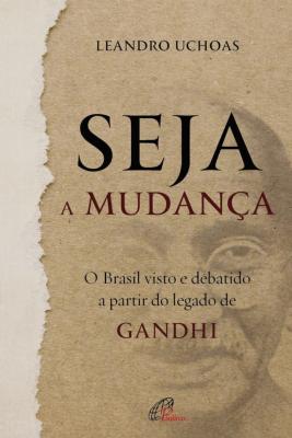SEJA A MUDANÇA - O BRASIL VISTO E DEBATIDO A PARTIR DO LEGADO DE GANDHI