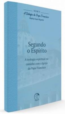 TEOLOGIA DO PAPA FRANCISCO, A - VOLUME 11 - SEGUNDO O ESPÍRITO